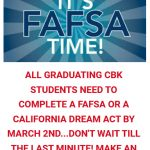 It's FAFSA Time! All graduation CBK student need to complete a FAFSA or a CA Dream Act by March 2nd...Don't wait till the last minute! Make an appointment today!
